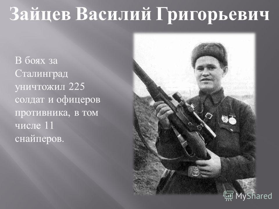 В боях за Сталинград уничтожил 225 солдат и офицеров противника, в том числе 11 снайперов. Зайцев Василий Григорьевич