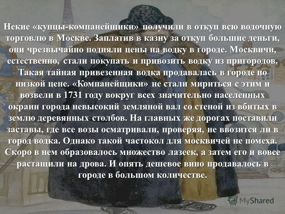 Некие «купцы-компанейщики» получили в откуп всю водочную торговлю в Москве. Заплатив в казну за откуп большие деньги, они чрезвычайно подняли цены на водку в городе. Москвичи, естественно, стали покупать и привозить водку из пригородов. Такая тайная