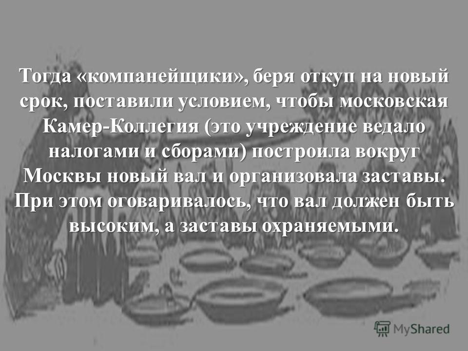Тогда «компанейщики», беря откуп на новый срок, поставили условием, чтобы московская Камер-Коллегия (это учреждение ведало налогами и сборами) построила вокруг Москвы новый вал и организовала заставы. При этом оговаривалось, что вал должен быть высок