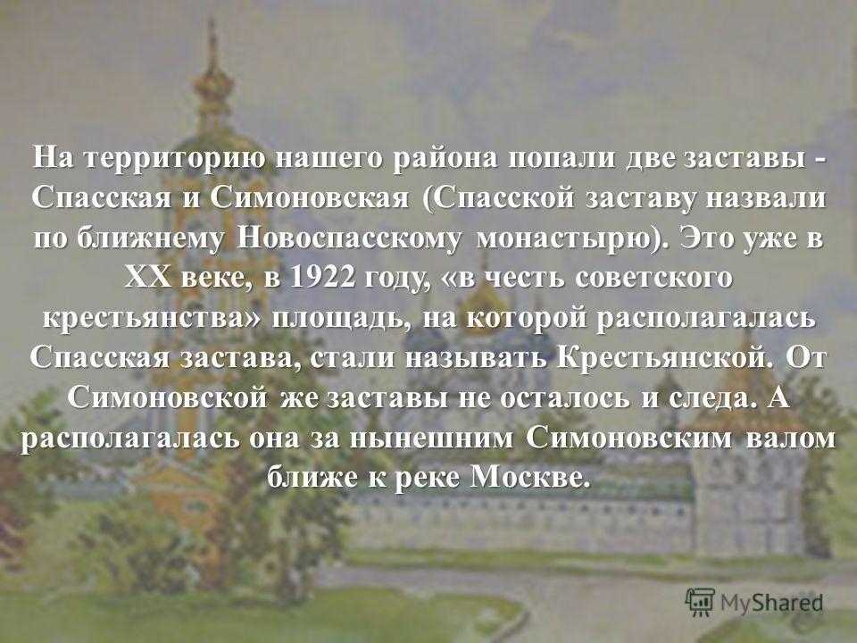 На территорию нашего района попали две заставы - Спасская и Симоновская (Спасской заставу назвали по ближнему Новоспасскому монастырю). Это уже в XX веке, в 1922 году, «в честь советского крестьянства» площадь, на которой располагалась Спасская заста