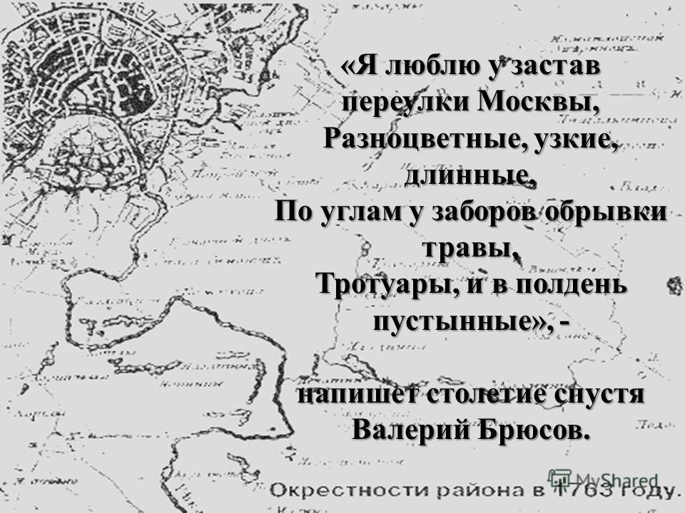 «Я люблю у застав переулки Москвы, Разноцветные, узкие, длинные, По углам у заборов обрывки травы, Тротуары, и в полдень пустынные», - напишет столетие спустя Валерий Брюсов.