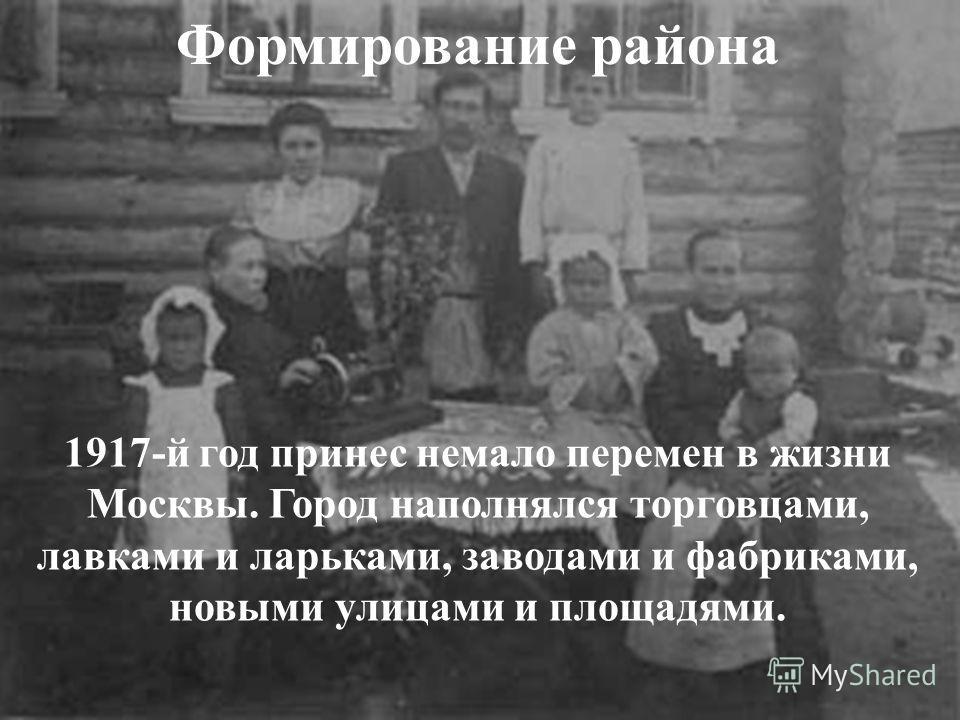 Формирование района 1917-й год принес немало перемен в жизни Москвы. Город наполнялся торговцами, лавками и ларьками, заводами и фабриками, новыми улицами и площадями.
