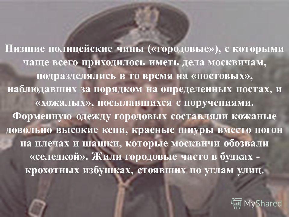 Низшие полицейские чины («городовые»), с которыми чаще всего приходилось иметь дела москвичам, подразделялись в то время на «постовых», наблюдавших за порядком на определенных постах, и «хожалых», посылавшихся с поручениями. Форменную одежду городовы