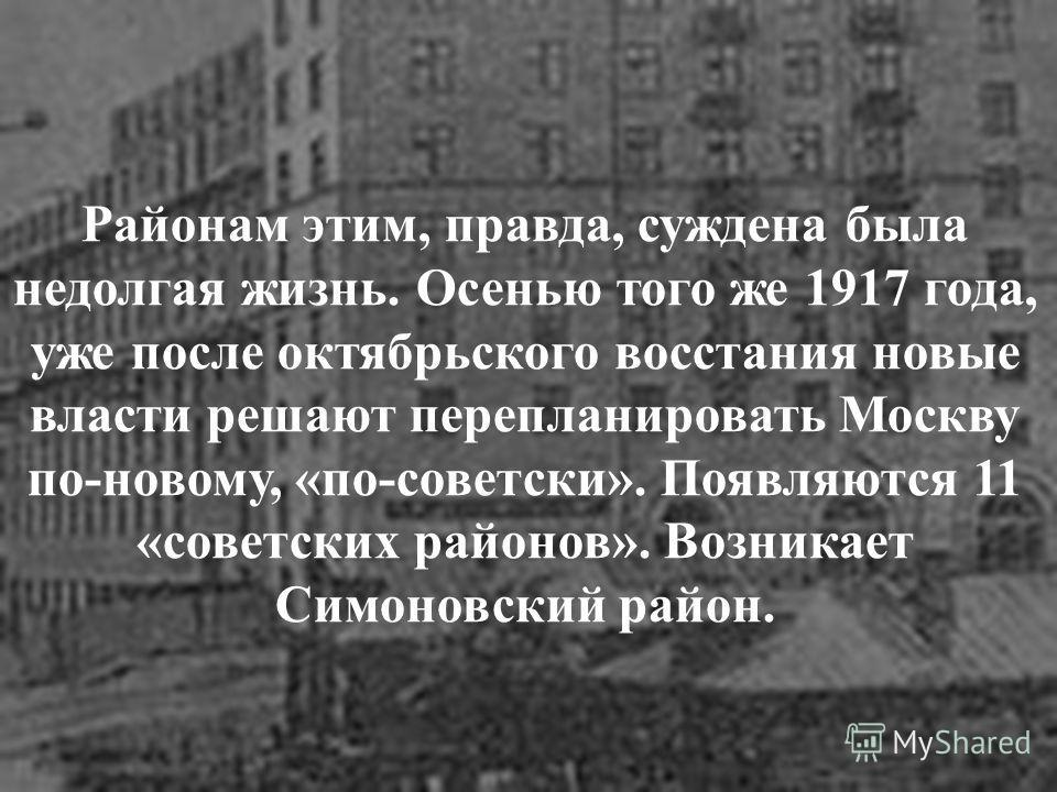 Районам этим, правда, суждена была недолгая жизнь. Осенью того же 1917 года, уже после октябрьского восстания новые власти решают перепланировать Москву по-новому, «по-советски». Появляются 11 «советских районов». Возникает Симоновский район.