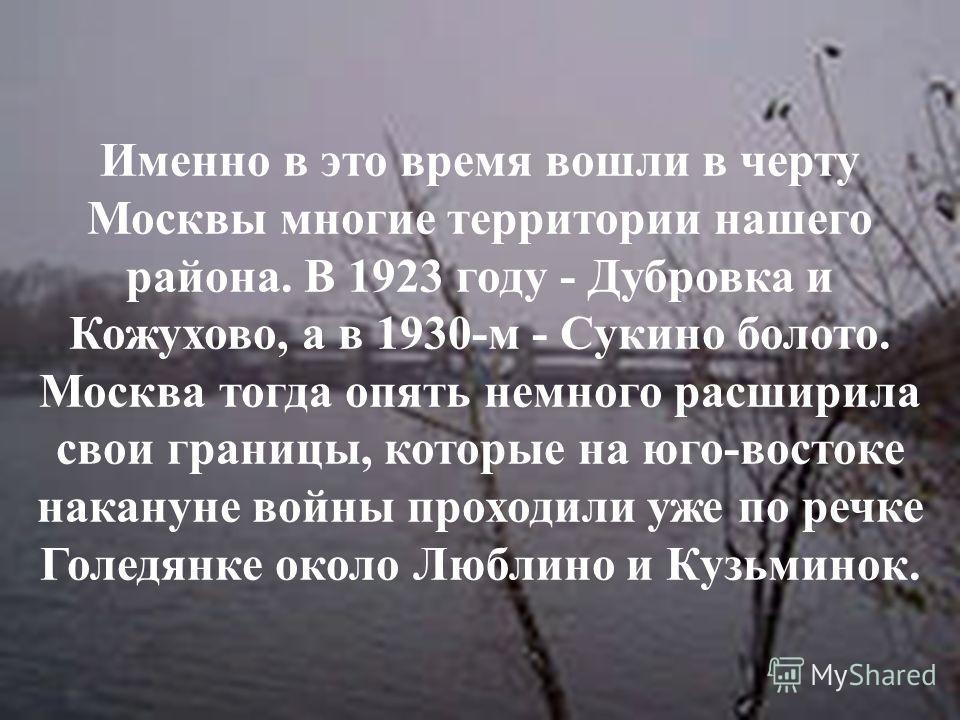 Именно в это время вошли в черту Москвы многие территории нашего района. В 1923 году - Дубровка и Кожухово, а в 1930-м - Сукино болото. Москва тогда опять немного расширила свои границы, которые на юго-востоке накануне войны проходили уже по речке Го