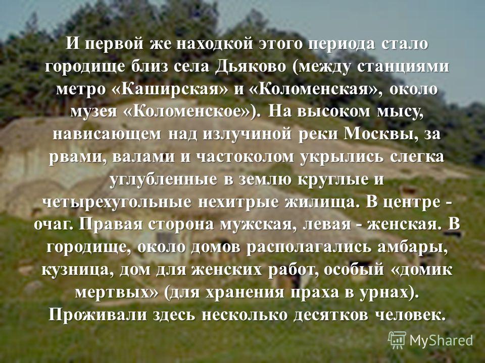 И первой же находкой этого периода стало городище близ села Дьяково (между станциями метро «Каширская» и «Коломенская», около музея «Коломенское»). На высоком мысу, нависающем над излучиной реки Москвы, за рвами, валами и частоколом укрылись слегка у