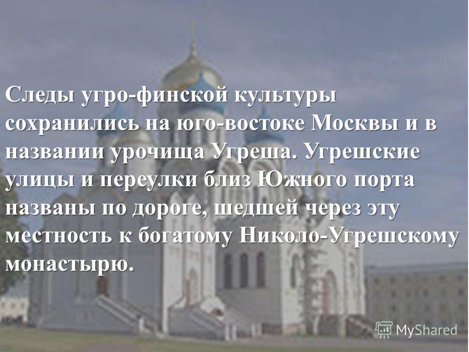 Следы угро-финской культуры сохранились на юго-востоке Москвы и в названии урочища Угреша. Угрешские улицы и переулки близ Южного порта названы по дороге, шедшей через эту местность к богатому Николо- Угрешскому монастырю.