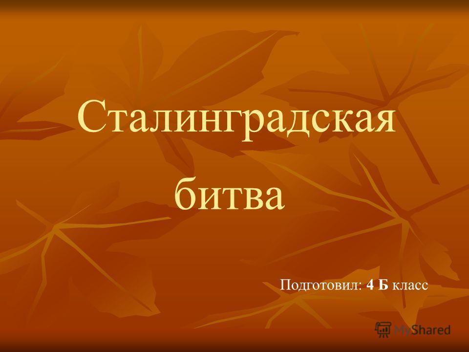 битва Сталинградская Подготовил: 4 Б класс