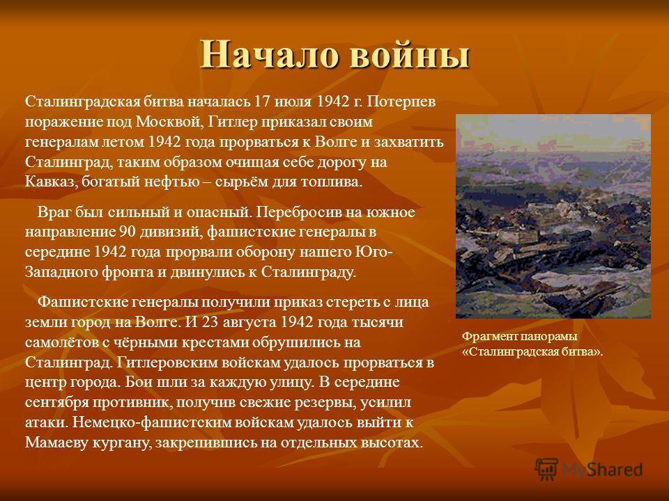 Начало войны Сталинградская битва началась 17 июля 1942 г. Потерпев поражение под Москвой, Гитлер приказал своим генералам летом 1942 года прорваться к Волге и захватить Сталинград, таким образом очищая себе дорогу на Кавказ, богатый нефтью – сырьём