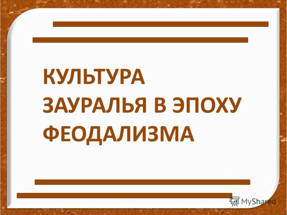 КУЛЬТУРА ЗАУРАЛЬЯ В ЭПОХУ ФЕОДАЛИЗМА