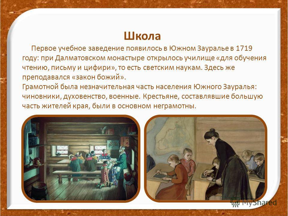 Школа Первое учебное заведение появилось в Южном Зауралье в 1719 году: при Далматовском монастыре открылось училище «для обучения чтению, письму и цифири», то есть светским наукам. Здесь же преподавался «закон божий». Грамотной была незначительная ча