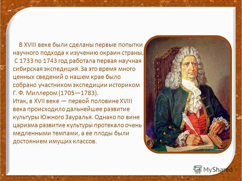 В XVIII веке были сделаны первые попытки научного подхода к изучению окраин страны. С 1733 по 1743 год работала первая научная сибирская экспедиция. За это время много ценных сведений о нашем крае было собрано участником экспедиции историком Г. Ф. Ми
