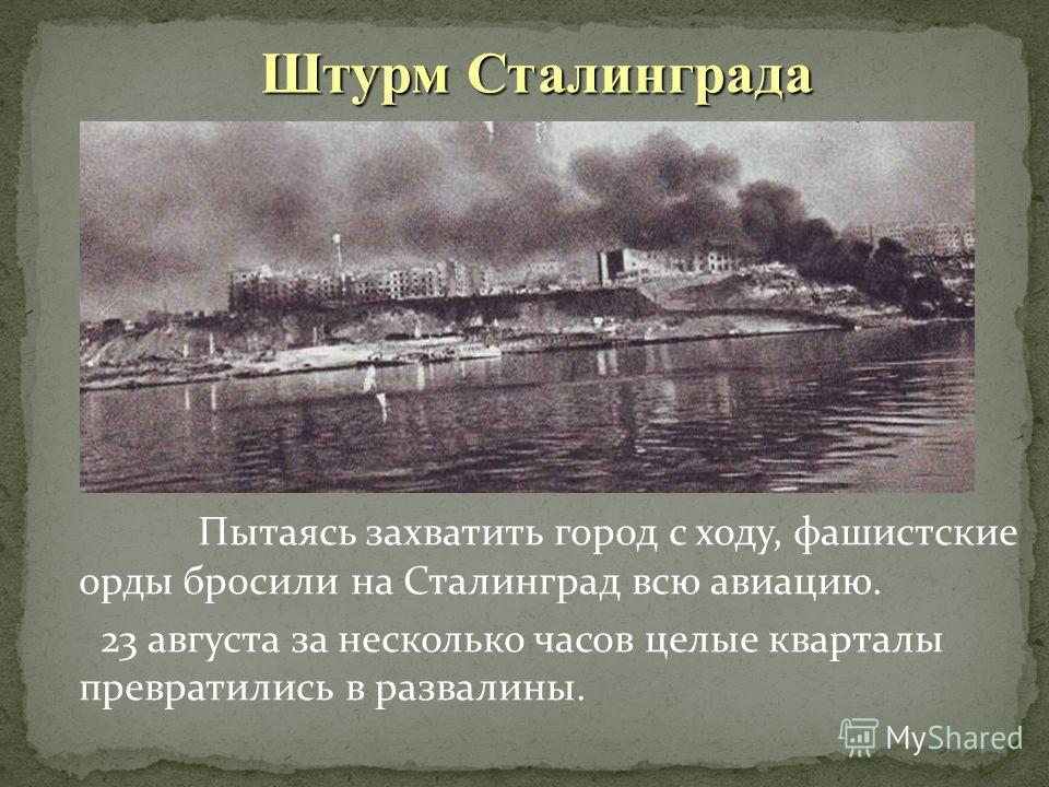 Пытаясь захватить город с ходу, фашистские орды бросили на Сталинград всю авиацию. 23 августа за несколько часов целые кварталы превратились в развалины. Штурм Сталинграда