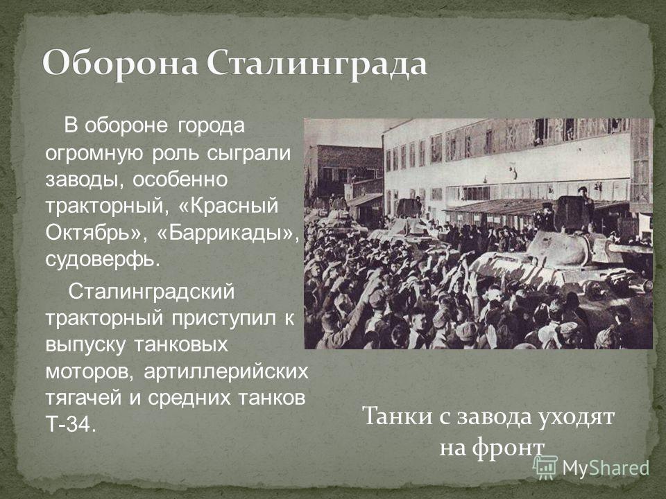 В обороне города огромную роль сыграли заводы, особенно тракторный, «Красный Октябрь», «Баррикады», судоверфь. Сталинградский тракторный приступил к выпуску танковых моторов, артиллерийских тягачей и средних танков Т-34. Танки с завода уходят на фрон