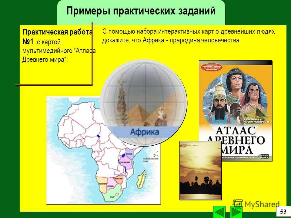 Примеры практических заданий С помощью набора интерактивных карт о древнейших людях докажите, что Африка - прародина человечества Практическая работа 1 с картой мультимедийного Атласа Древнего мира: 53