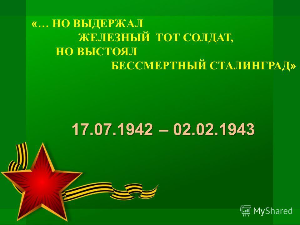 «… НО ВЫДЕРЖАЛ ЖЕЛЕЗНЫЙ ТОТ СОЛДАТ, НО ВЫСТОЯЛ БЕССМЕРТНЫЙ СТАЛИНГРАД » 17.07.1942 – 02.02.1943