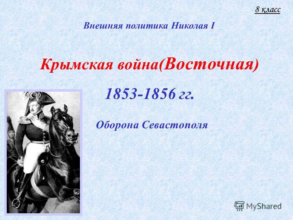 Крымская война( Восточная ) 1853-1856 гг. Оборона Севастополя Внешняя политика Николая I 8 класс