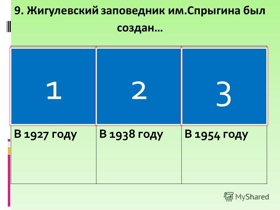В 1927 годуВ 1938 годуВ 1954 году 9. Жигулевский заповедник им.Спрыгина был создан… 123