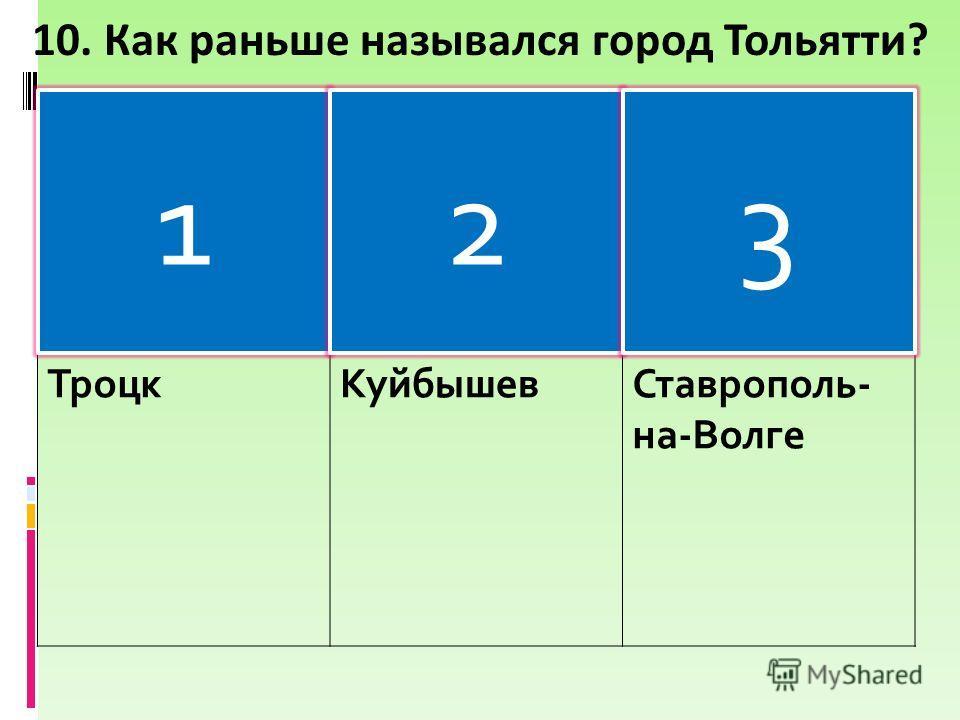 Троцк КуйбышевСтаврополь- на-Волге 10. Как раньше назывался город Тольятти? 123