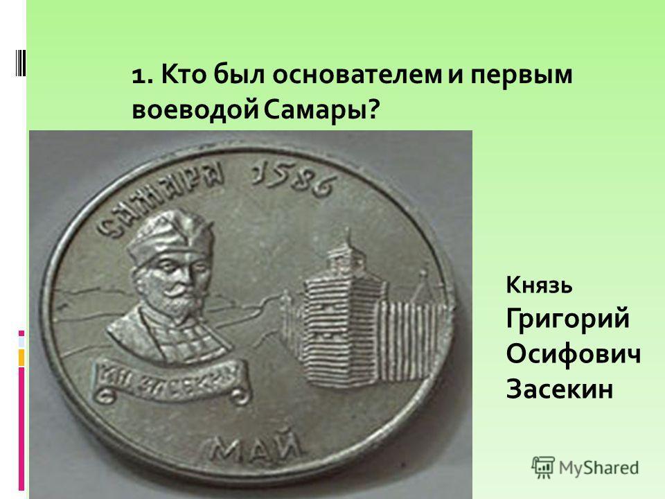 1. Кто был основателем и первым воеводой Самары? Князь Григорий Осифович Засекин
