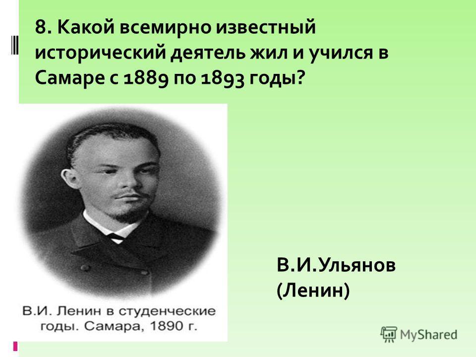 8. Какой всемирно известный исторический деятель жил и учился в Самаре с 1889 по 1893 годы? В.И.Ульянов (Ленин)