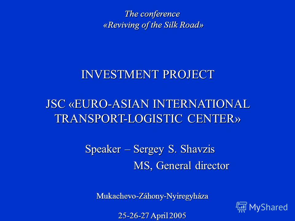 Speaker – Sergey S. Shavzis MS, General director MS, General director INVESTMENT PROJECT JSC «EURO-ASIAN INTERNATIONAL TRANSPORT-LOGISTIC CENTER» The conference «Reviving of the Silk Road» Mukachevo-Záhony-Nyiregyháza 25-26-27 April 2005