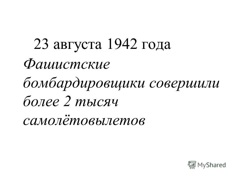 23 августа 1942 года Фашистские бомбардировщики совершили более 2 тысяч самолётовылетов