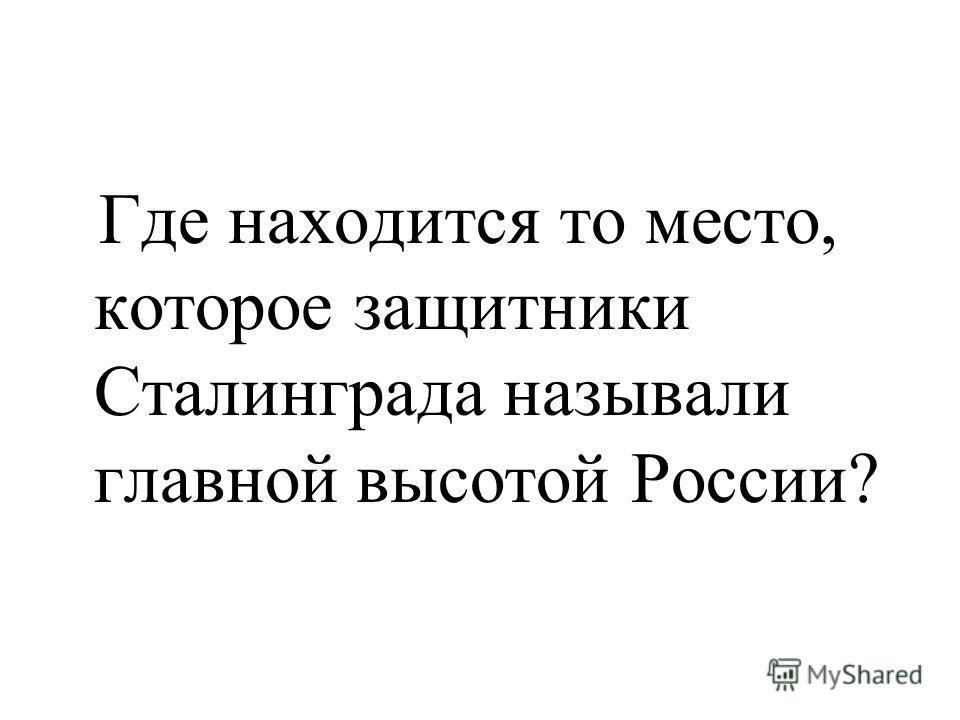 Где находится то место, которое защитники Сталинграда называли главной высотой России?