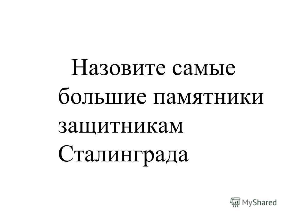 Назовите самые большие памятники защитникам Сталинграда
