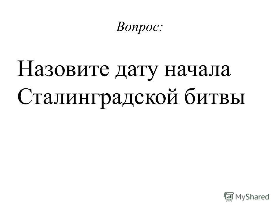 Вопрос: Назовите дату начала Сталинградской битвы