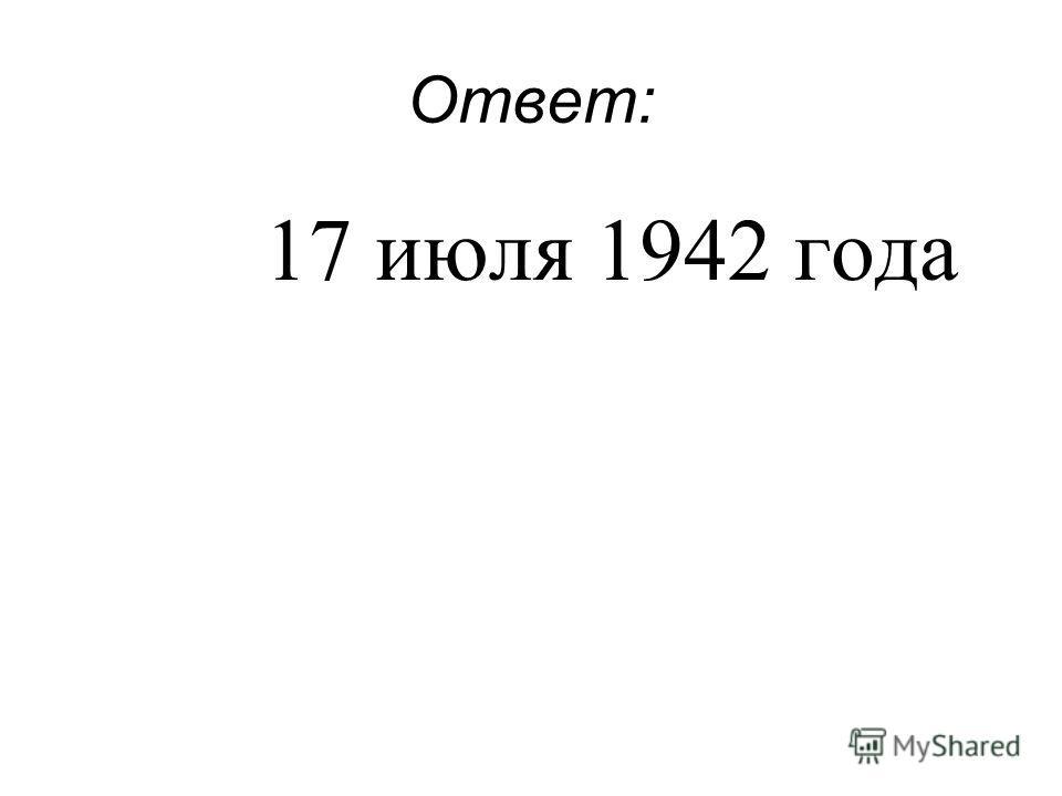 Ответ: 17 июля 1942 года