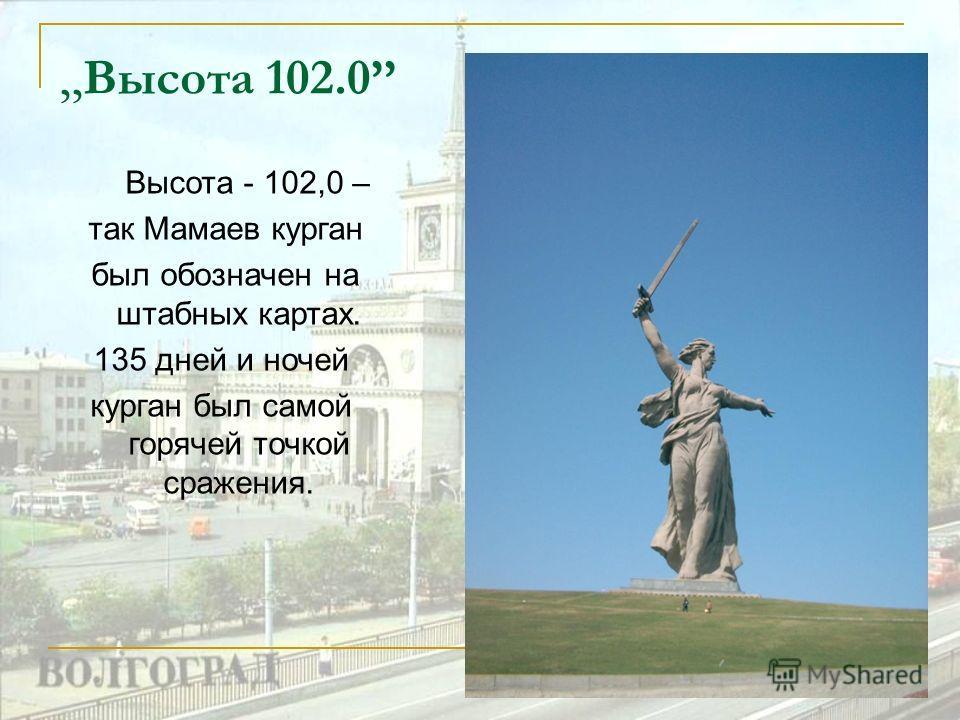 ,, Высота 102.0 Высота - 102,0 – так Мамаев курган был обозначен на штабных картах. 135 дней и ночей курган был самой горячей точкой сражения.