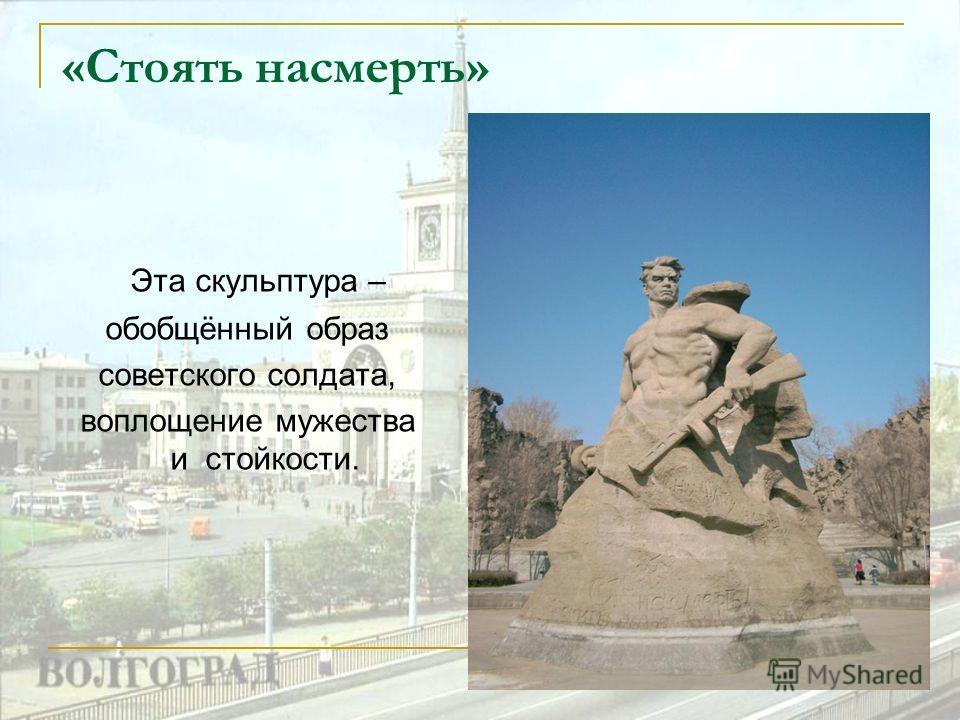 «Стоять насмерть» Эта скульптура – обобщённый образ советского солдата, воплощение мужества и стойкости.