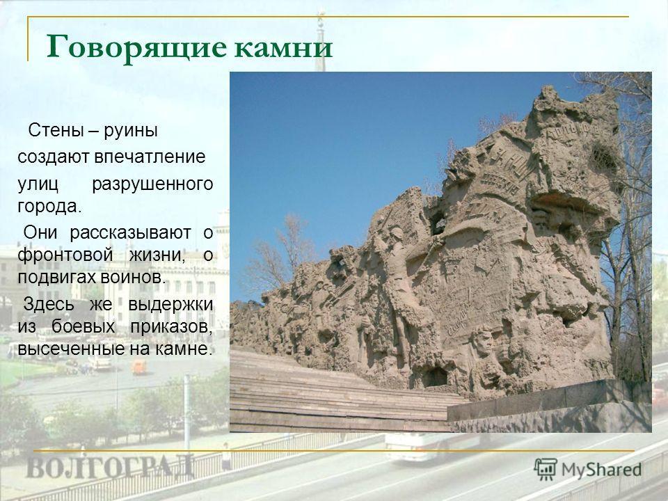 Говорящие камни Стены – руины создают впечатление улиц разрушенного города. Они рассказывают о фронтовой жизни, о подвигах воинов. Здесь же выдержки из боевых приказов, высеченные на камне.