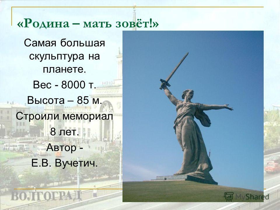 «Родина – мать зовёт!» Самая большая скульптура на планете. Вес - 8000 т. Высота – 85 м. Строили мемориал 8 лет. Автор - Е.В. Вучетич.