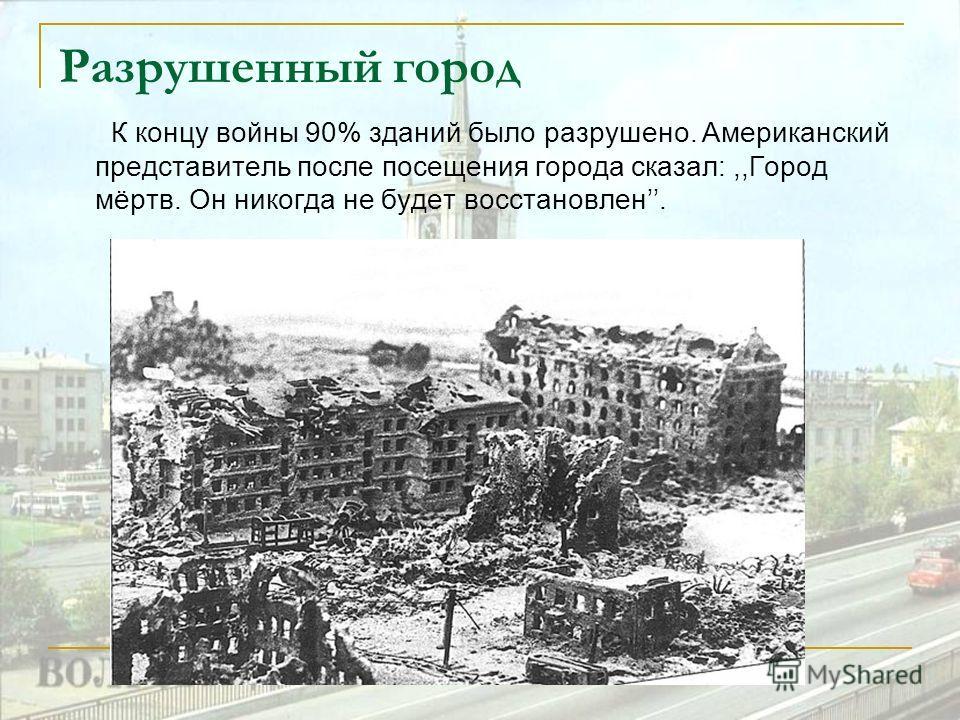 Разрушенный город К концу войны 90% зданий было разрушено. Американский представитель после посещения города сказал:,,Город мёртв. Он никогда не будет восстановлен.