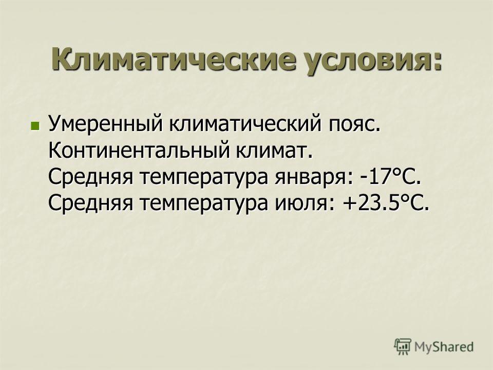 Климатические условия: Умеренный климатический пояс. Континентальный климат. Средняя температура января: -17°С. Средняя температура июля: +23.5°С. Умеренный климатический пояс. Континентальный климат. Средняя температура января: -17°С. Средняя темпер