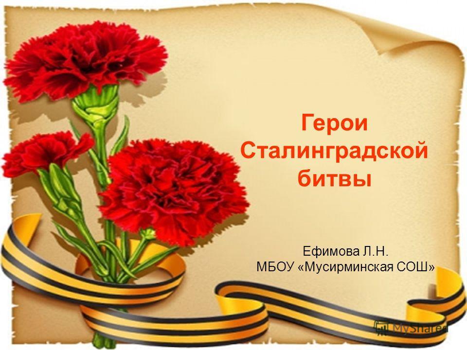 Герои Сталинградской битвы Ефимова Л.Н. МБОУ «Мусирминская СОШ»