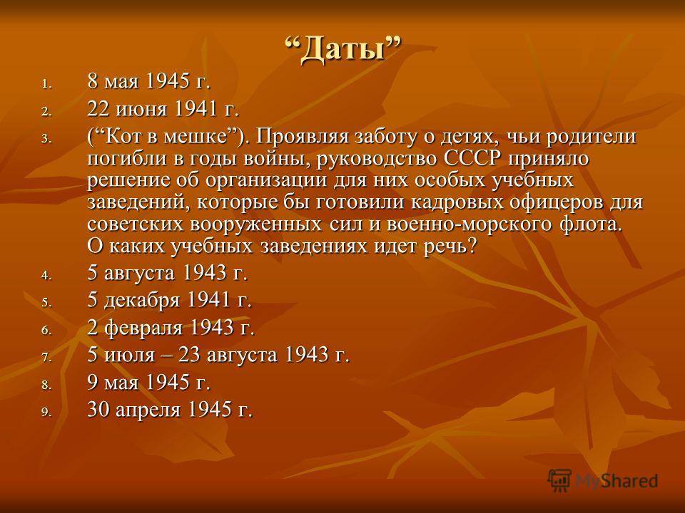 Даты 1. 8 мая 1945 г. 2. 22 июня 1941 г. 3. (Кот в мешке). Проявляя заботу о детях, чьи родители погибли в годы войны, руководство СССР приняло решение об организации для них особых учебных заведений, которые бы готовили кадровых офицеров для советск