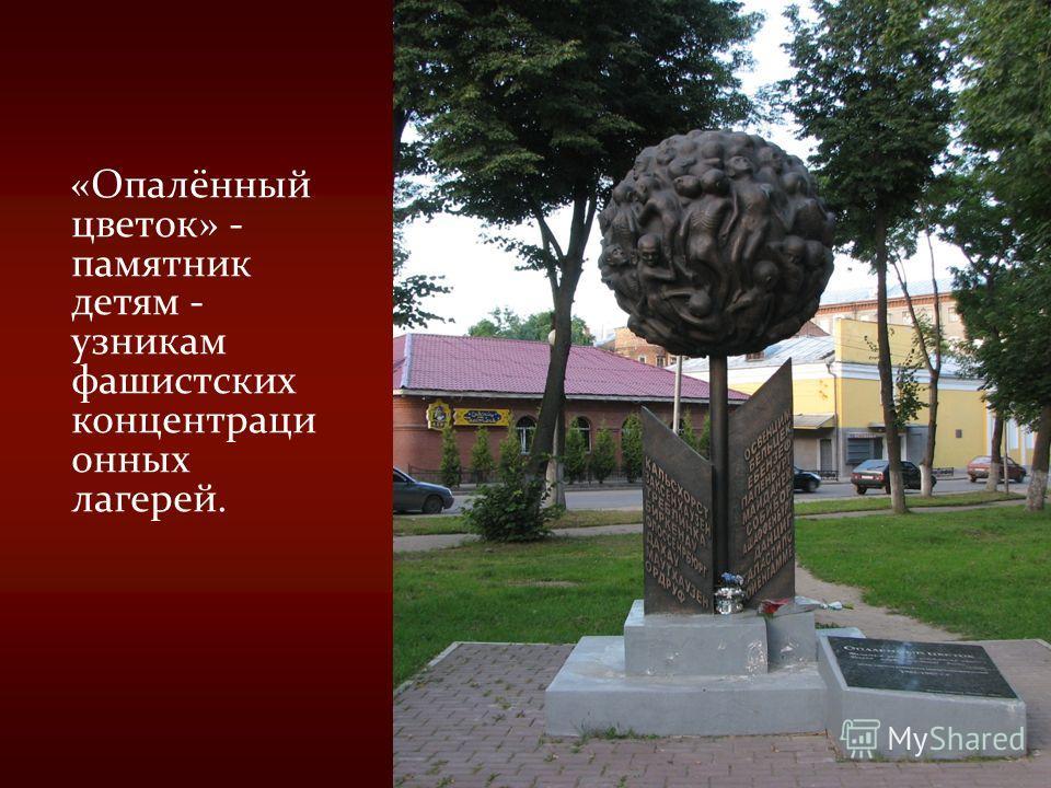 «Опалённый цветок» - памятник детям - узникам фашистских концентраци онных лагерей.