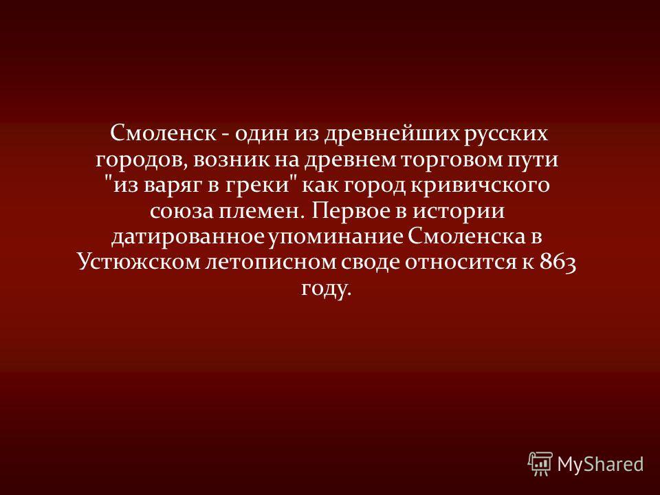 Смоленск - один из древнейших русских городов, возник на древнем торговом пути из варяг в греки как город кривичского союза племен. Первое в истории датированное упоминание Смоленска в Устюжском летописном своде относится к 863 году.