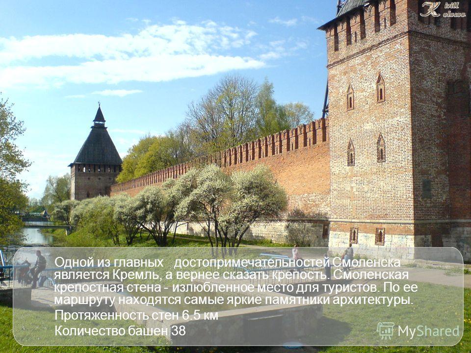 Одной из главных достопримечательностей Смоленска является Кремль, а вернее сказать крепость. Смоленская крепостная стена - излюбленное место для туристов. По ее маршруту находятся самые яркие памятники архитектуры. Протяженность стен 6.5 км Количест
