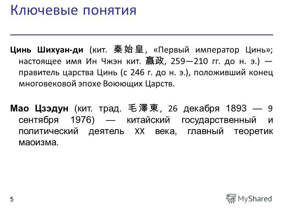 Ключевые понятия 5 Цинь Шихуан-ди (кит., «Первый император Цинь»; настоящее имя Ин Чжэн кит., 259210 гг. до н. э.) правитель царства Цинь (с 246 г. до н. э.), положивший конец многовековой эпохе Воюющих Царств. Мао Цзэдун (кит. трад., 26 декабря 1893