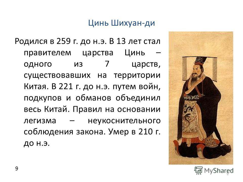 Цинь Шихуан-ди Родился в 259 г. до н.э. В 13 лет стал правителем царства Цинь – одного из 7 царств, существовавших на территории Китая. В 221 г. до н.э. путем войн, подкупов и обманов объединил весь Китай. Правил на основании легизма – неукоснительно