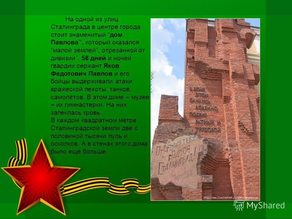 На одной из улиц Сталинграда в центре города стоит знаменитый дом Павлова, который оказался малой землей, отрезанной от дивизии. 58 дней и ночей гвардии сержант Яков Федотович Павлов и его бойцы выдерживали атаки вражеской пехоты, танков, самолётов.