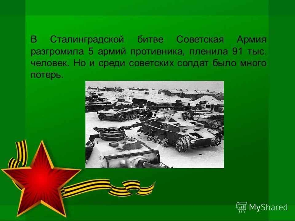 В Сталинградской битве Советская Армия разгромила 5 армий противника, пленила 91 тыс. человек. Но и среди советских солдат было много потерь.