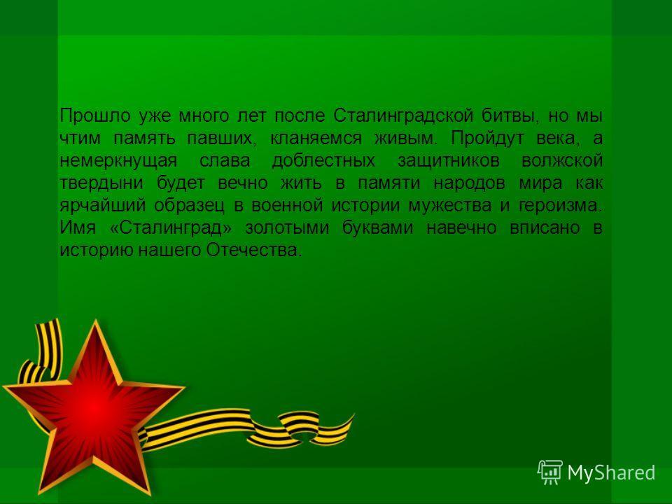 Прошло уже много лет после Сталинградской битвы, но мы чтим память павших, кланяемся живым. Пройдут века, а немеркнущая слава доблестных защитников волжской твердыни будет вечно жить в памяти народов мира как ярчайший образец в военной истории мужест