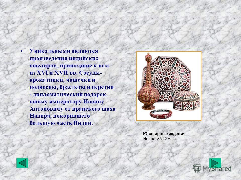 Уникальными являются произведения индийских ювелиров, пришедшие к нам из XVI и XVII вв. Сосуды- ароматники, чашечки и подносцы, браслеты и перстни - дипломатический подарок юному императору Иоанну Антоновичу от иранского шаха Надира, покорившего боль