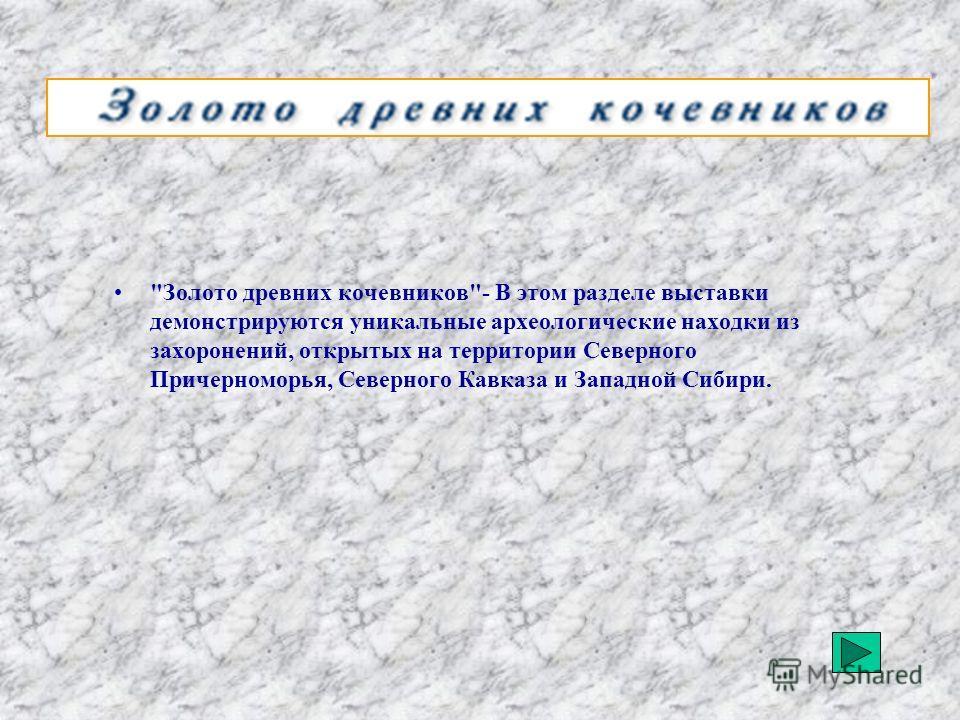 Золото древних кочевников- В этом разделе выставки демонстрируются уникальные археологические находки из захоронений, открытых на территории Северного Причерноморья, Северного Кавказа и Западной Сибири.