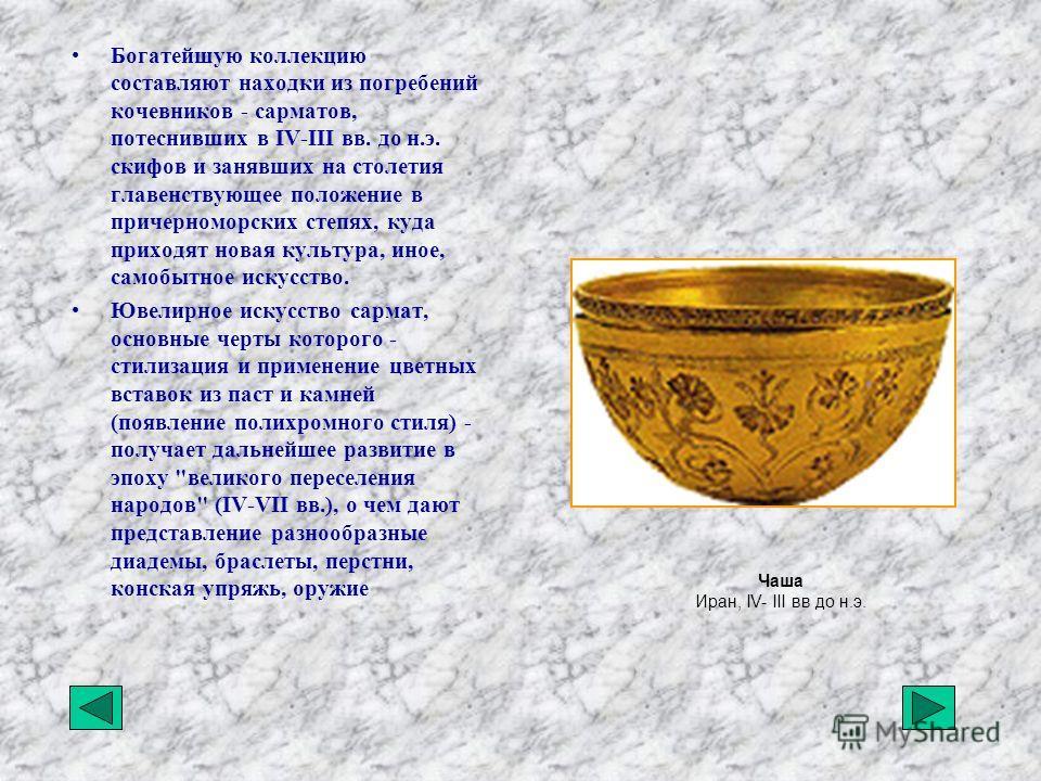Богатейшую коллекцию составляют находки из погребений кочевников - сарматов, потеснивших в IV-III вв. до н.э. скифов и занявших на столетия главенствующее положение в причерноморских степях, куда приходят новая культура, иное, самобытное искусство. Ю
